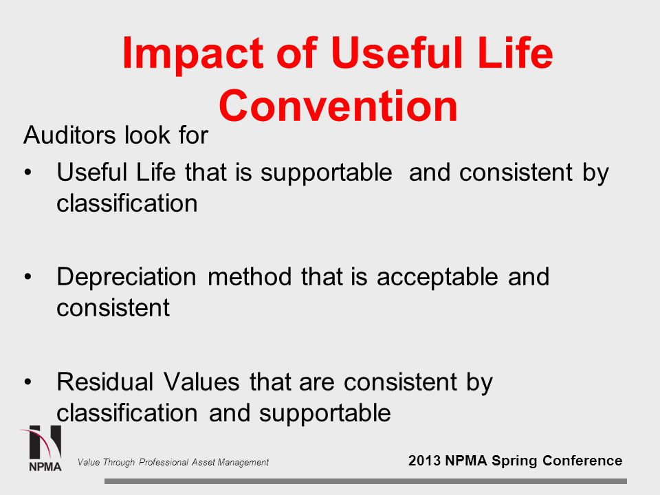 2013 NPMA Spring Conference Value Through Professional Asset Management Impact of Useful Life Convention AHA Accumulated depreciation of one asset per year is $1,113,571 NAICS Accumulated depreciation of one asset per year is $708,636 In an organization that has $500 million in depreciable assets that is a lot of potential difference in annual depreciation