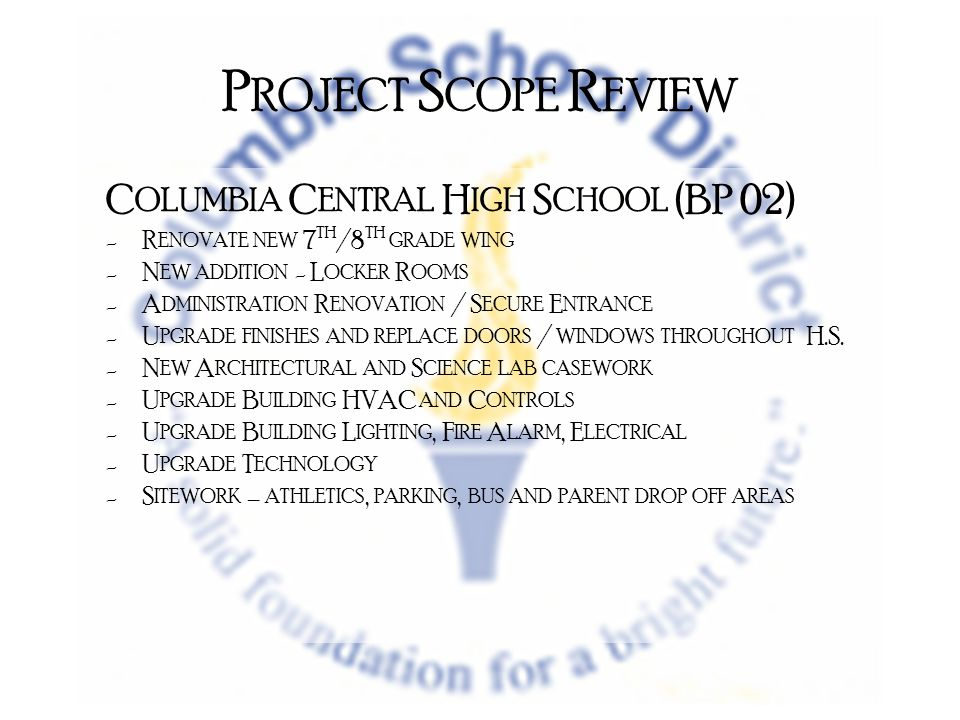 P ROJECT S COPE R EVIEW C OLUMBIA C ENTRAL H IGH S CHOOL (BP 02) -R ENOVATE NEW 7 TH /8 TH GRADE WING -N EW ADDITION - L OCKER R OOMS -A DMINISTRATION R ENOVATION / S ECURE E NTRANCE -U PGRADE FINISHES AND REPLACE DOORS / WINDOWS THROUGHOUT H.S.