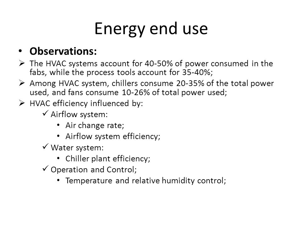 Energy end use Observations:  The HVAC systems account for 40-50% of power consumed in the fabs, while the process tools account for 35-40%;  Among HVAC system, chillers consume 20-35% of the total power used, and fans consume 10-26% of total power used;  HVAC efficiency influenced by: Airflow system: Air change rate; Airflow system efficiency; Water system: Chiller plant efficiency; Operation and Control; Temperature and relative humidity control;