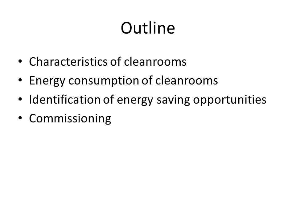 Outline Characteristics of cleanrooms Energy consumption of cleanrooms Identification of energy saving opportunities Commissioning