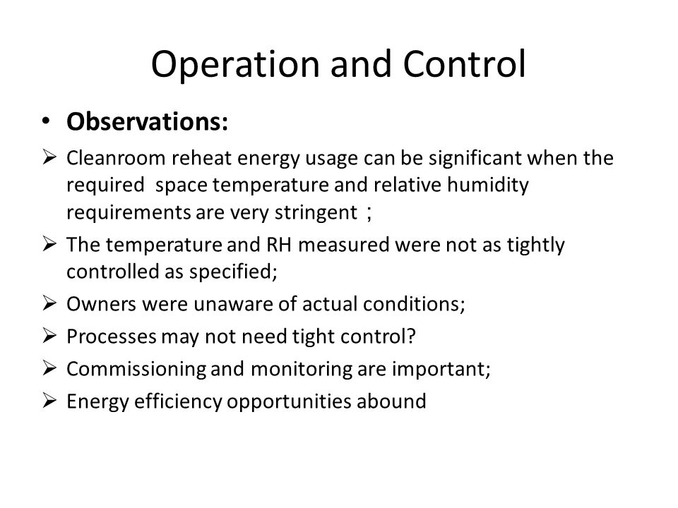 Operation and Control Observations:  Cleanroom reheat energy usage can be significant when the required space temperature and relative humidity requirements are very stringent ;  The temperature and RH measured were not as tightly controlled as specified;  Owners were unaware of actual conditions;  Processes may not need tight control.