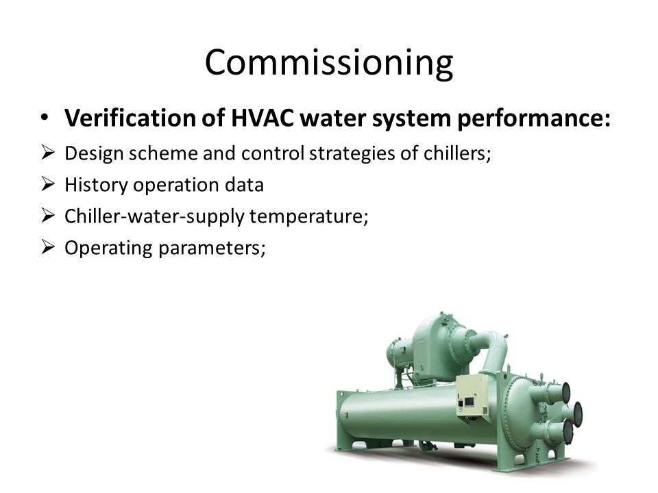 Commissioning Verification of HVAC water system performance:  Design scheme and control strategies of chillers;  History operation data  Chiller-water-supply temperature;  Operating parameters;