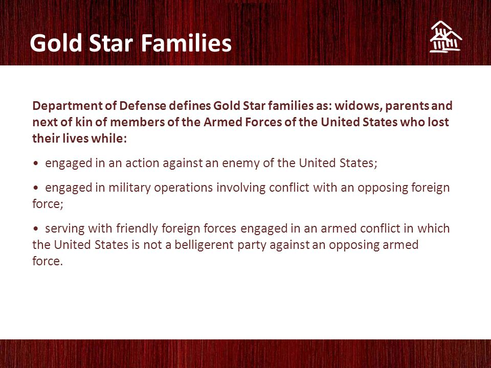 Gold Star Families Department of Defense defines Gold Star families as: widows, parents and next of kin of members of the Armed Forces of the United States who lost their lives while: engaged in an action against an enemy of the United States; engaged in military operations involving conflict with an opposing foreign force; serving with friendly foreign forces engaged in an armed conflict in which the United States is not a belligerent party against an opposing armed force.