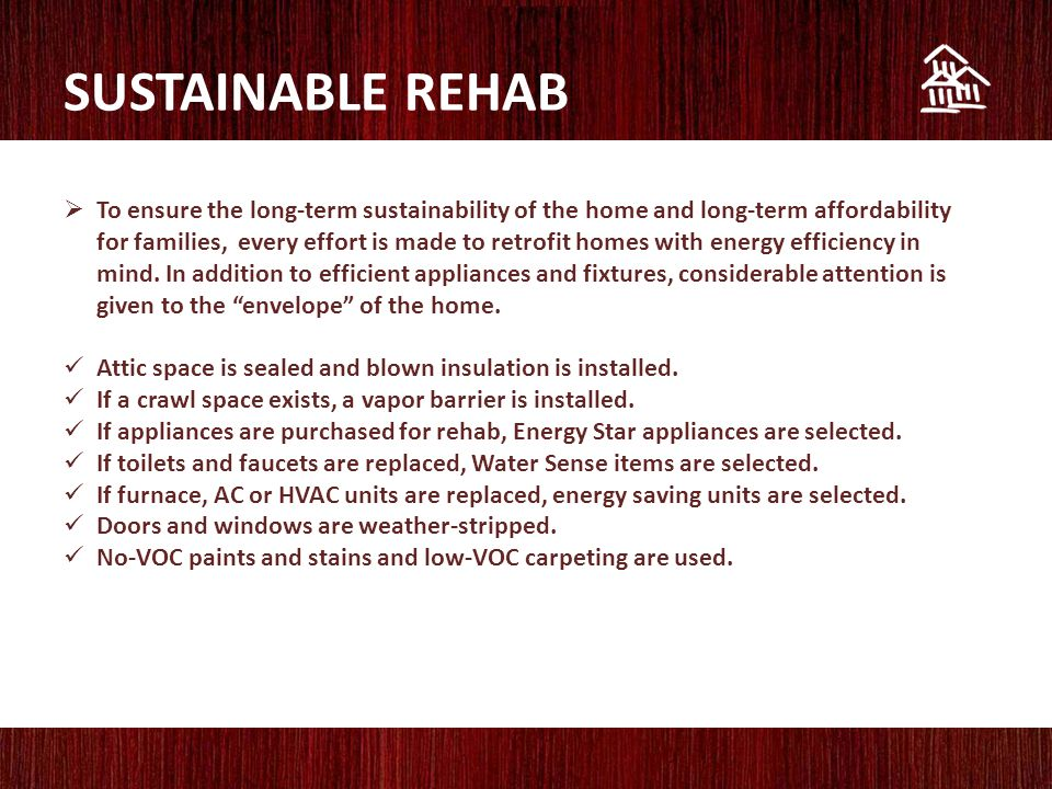 SUSTAINABLE REHAB  To ensure the long-term sustainability of the home and long-term affordability for families, every effort is made to retrofit homes with energy efficiency in mind.