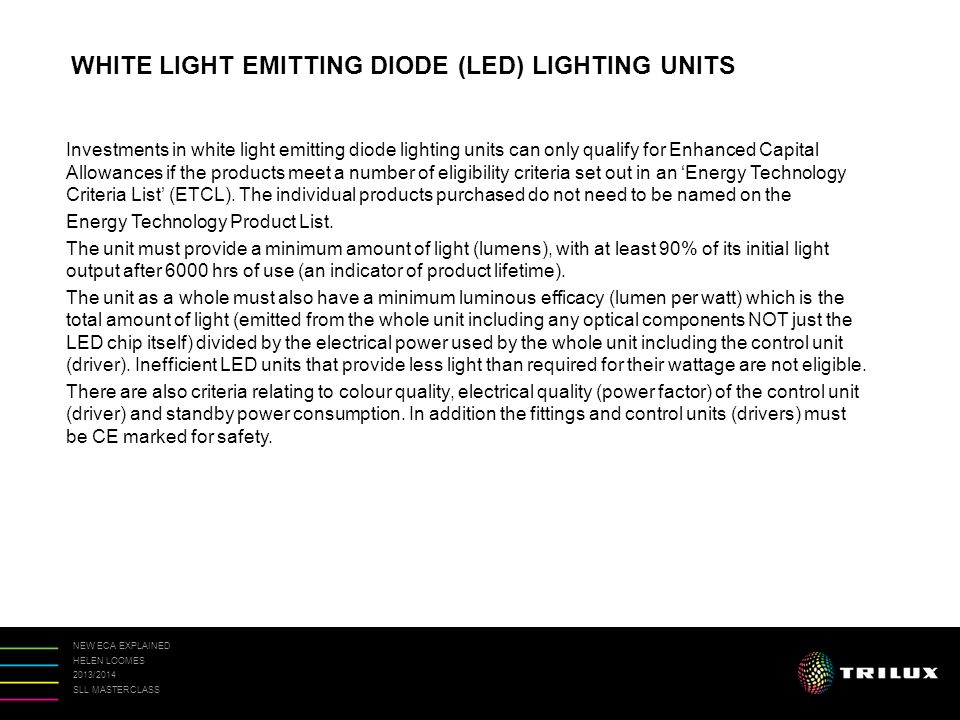 NEW ECA EXPLAINED HELEN LOOMES 2013/2014 SLL MASTERCLASS Investments in white light emitting diode lighting units can only qualify for Enhanced Capital Allowances if the products meet a number of eligibility criteria set out in an 'Energy Technology Criteria List' (ETCL).
