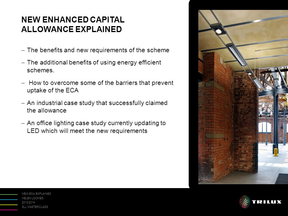NEW ECA EXPLAINED HELEN LOOMES 2013/2014 SLL MASTERCLASS ENHANCED CAPITAL ALLOWANCES (ECA's) ARE A STRAIGHTFORWARD WAY FOR A BUSINESS TO IMPROVE ITS CASH FLOW THROUGH ACCELERATED TAX RELIEF.