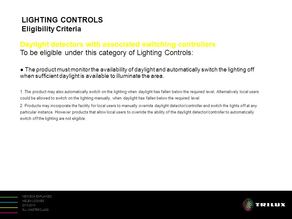 NEW ECA EXPLAINED HELEN LOOMES 2013/2014 SLL MASTERCLASS Daylight detectors with associated switching controllers To be eligible under this category of Lighting Controls: ● The product must monitor the availability of daylight and automatically switch the lighting off when sufficient daylight is available to illuminate the area.