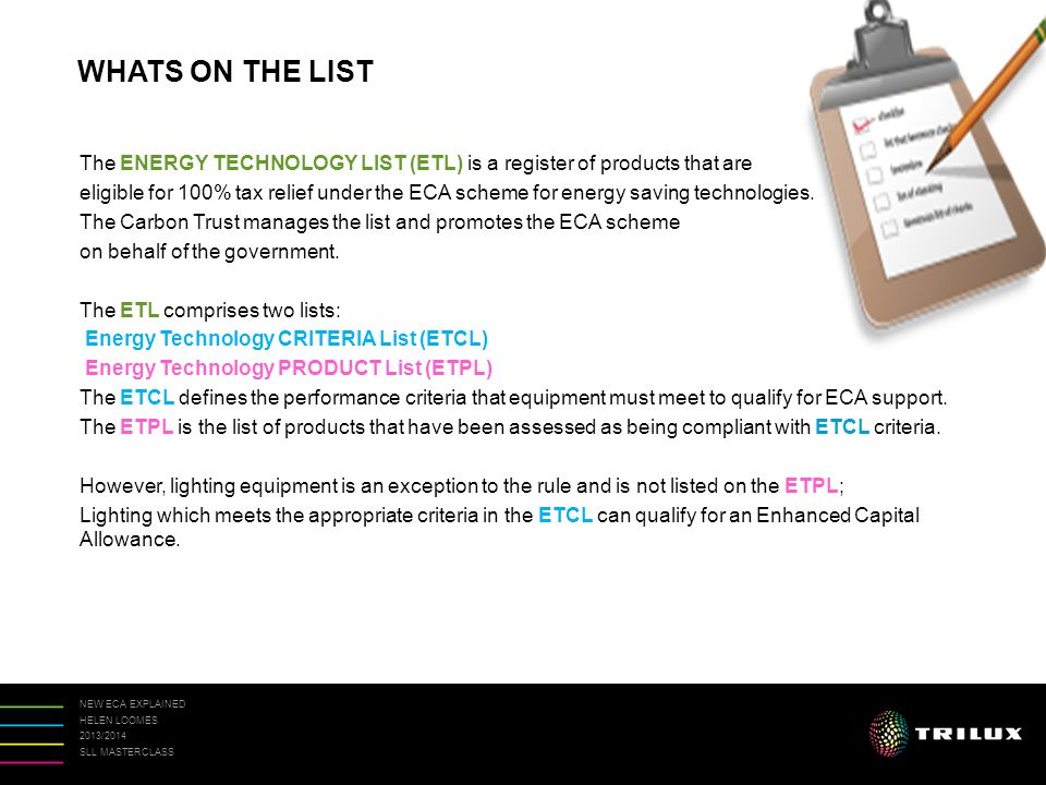 NEW ECA EXPLAINED HELEN LOOMES 2013/2014 SLL MASTERCLASS The ENERGY TECHNOLOGY LIST (ETL) is a register of products that are eligible for 100% tax relief under the ECA scheme for energy saving technologies.