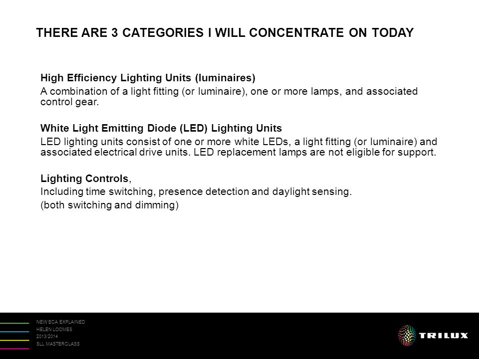 NEW ECA EXPLAINED HELEN LOOMES 2013/2014 SLL MASTERCLASS High Efficiency Lighting Units (luminaires) A combination of a light fitting (or luminaire), one or more lamps, and associated control gear.
