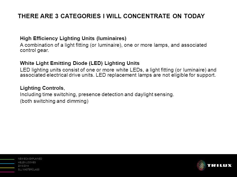 NEW ECA EXPLAINED HELEN LOOMES 2013/2014 SLL MASTERCLASS Luminaire efficacy = Luminaire lumens Circuit watts ECA - ELIGIBILITY CRITERIA Lumininaire Efficacy LED luminaires are photometered in Luminaire Lumens = Luminaire Lumens