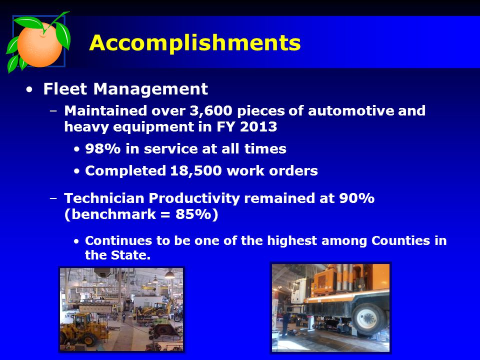 Fleet Management –Maintained over 3,600 pieces of automotive and heavy equipment in FY 2013 98% in service at all times Completed 18,500 work orders –Technician Productivity remained at 90% (benchmark = 85%) Continues to be one of the highest among Counties in the State.