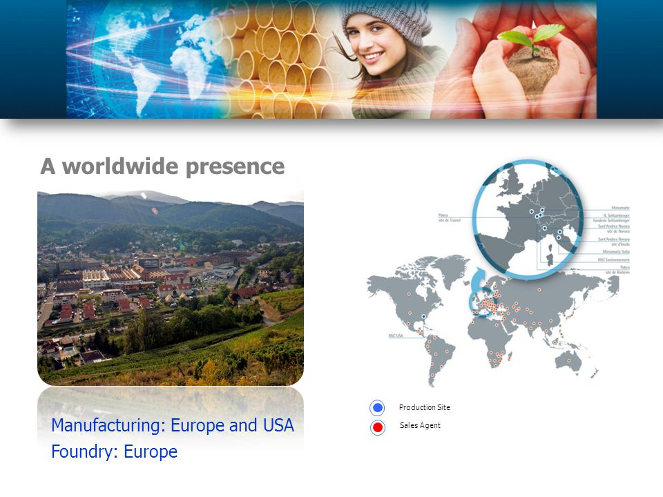 A worldwide presence Production Site Sales Agent Manufacturing: Europe and USA Foundry: Europe