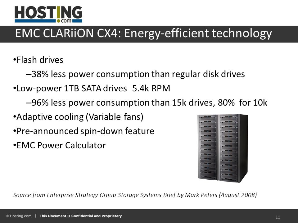 EMC CLARiiON CX4: Energy-efficient technology Flash drives – 38% less power consumption than regular disk drives Low-power 1TB SATA drives5.4k RPM – 96% less power consumption than 15k drives, 80% for 10k Adaptive cooling (Variable fans) Pre-announced spin-down feature EMC Power Calculator Source from Enterprise Strategy Group Storage Systems Brief by Mark Peters (August 2008) 11