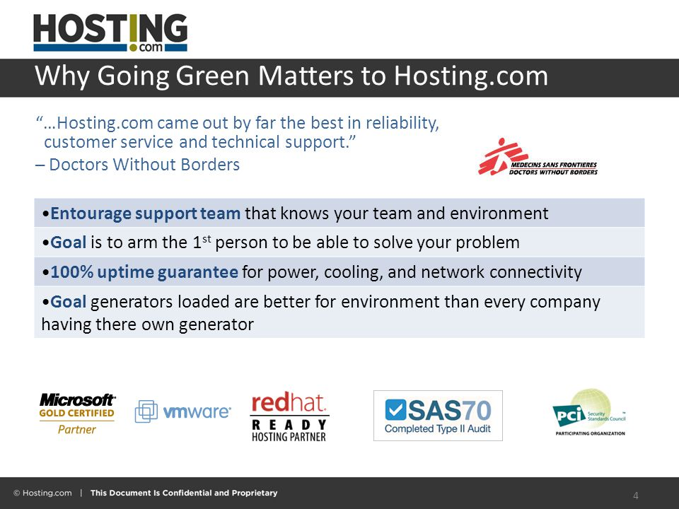 Why Going Green Matters to Hosting.com 4 Entourage support team that knows your team and environment Goal is to arm the 1 st person to be able to solve your problem 100% uptime guarantee for power, cooling, and network connectivity Goal generators loaded are better for environment than every company having there own generator …Hosting.com came out by far the best in reliability, customer service and technical support. ─ Doctors Without Borders