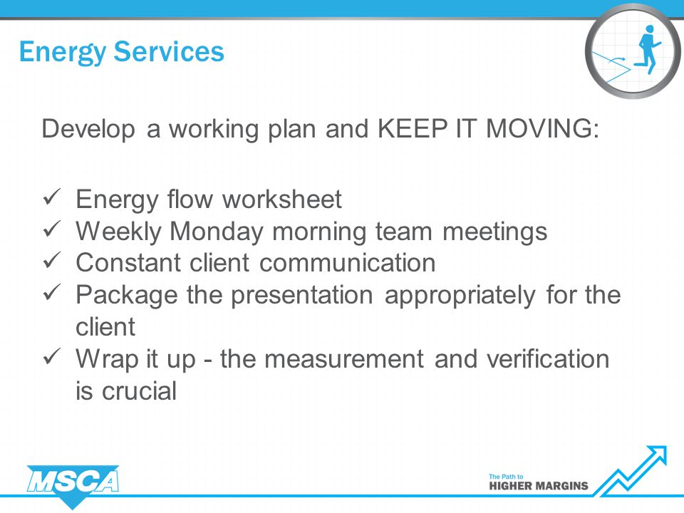 Develop a working plan and KEEP IT MOVING: Energy flow worksheet Weekly Monday morning team meetings Constant client communication Package the presentation appropriately for the client Wrap it up - the measurement and verification is crucial Energy Services