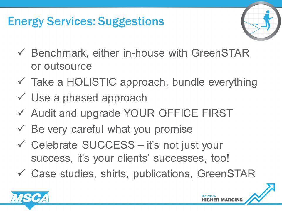 Benchmark, either in-house with GreenSTAR or outsource Take a HOLISTIC approach, bundle everything Use a phased approach Audit and upgrade YOUR OFFICE FIRST Be very careful what you promise Celebrate SUCCESS – it's not just your success, it's your clients' successes, too.