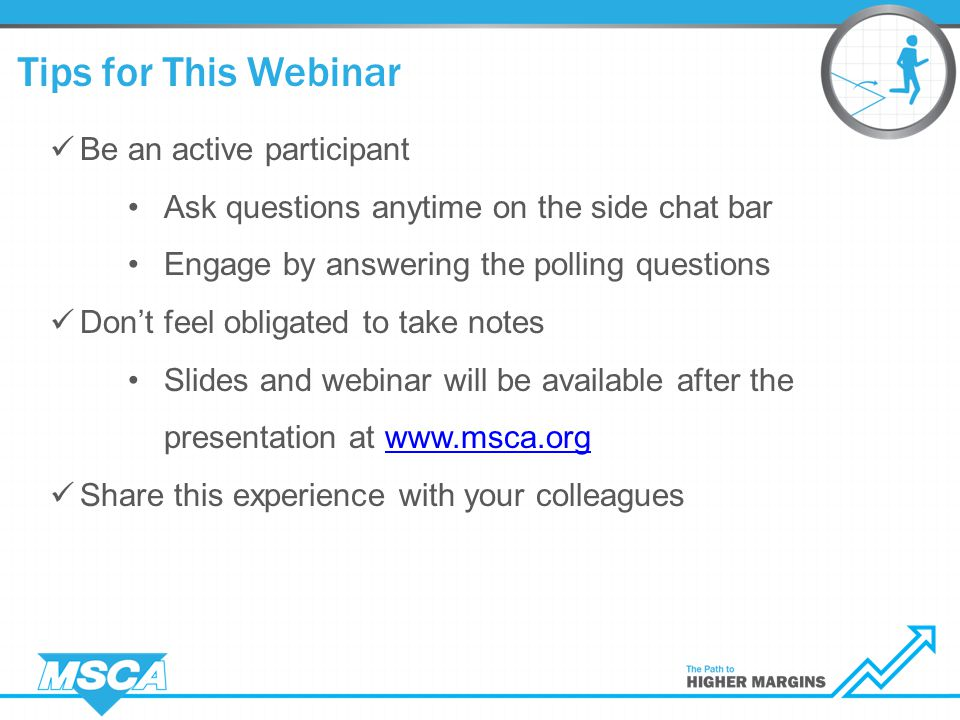 Tips for This Webinar Be an active participant Ask questions anytime on the side chat bar Engage by answering the polling questions Don't feel obligated to take notes Slides and webinar will be available after the presentation at www.msca.orgwww.msca.org Share this experience with your colleagues