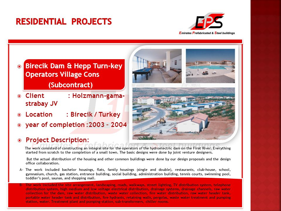  Birecik Dam & Hepp Turn-key Operators Village Cons (Subcontract)  Client : Holzmann-gama- strabay JV  Location : Birecik / Turkey  year of completion :2003 – 2004  Project Description: The work consisted of constructing an integral site for the operators of the hydroelectric dam on the Firat River.