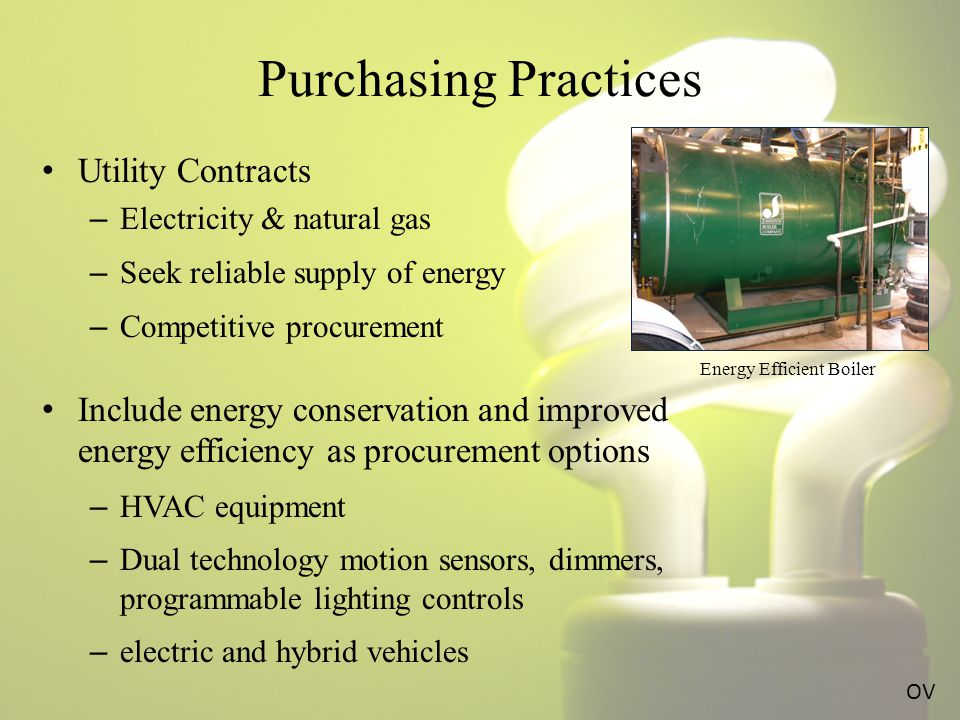 Purchasing Practices Utility Contracts – Electricity & natural gas – Seek reliable supply of energy – Competitive procurement Include energy conservation and improved energy efficiency as procurement options – HVAC equipment – Dual technology motion sensors, dimmers, programmable lighting controls – electric and hybrid vehicles OV Energy Efficient Boiler