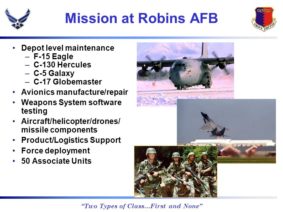 Two Types of Class…First and None Mission at Robins AFB Depot level maintenance –F-15 Eagle –C-130 Hercules –C-5 Galaxy –C-17 Globemaster Avionics manufacture/repair Weapons System software testing Aircraft/helicopter/drones/ missile components Product/Logistics Support Force deployment 50 Associate Units