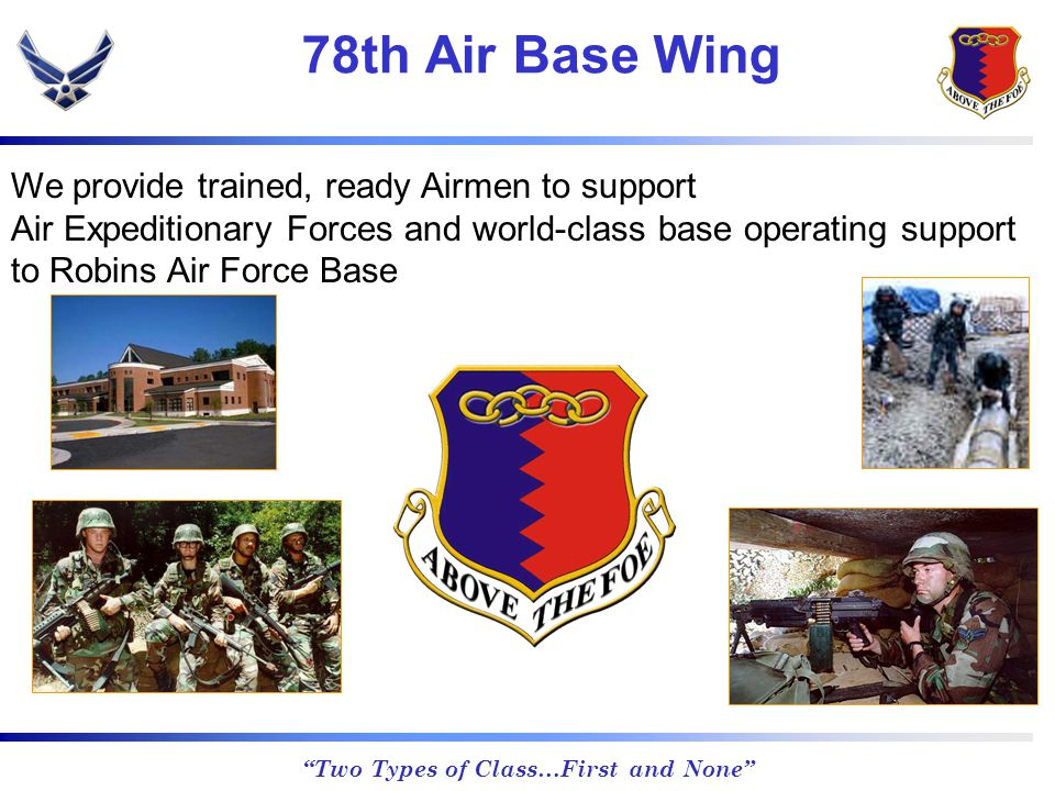 Two Types of Class…First and None 78th Air Base Wing We provide trained, ready Airmen to support Air Expeditionary Forces and world-class base operating support to Robins Air Force Base