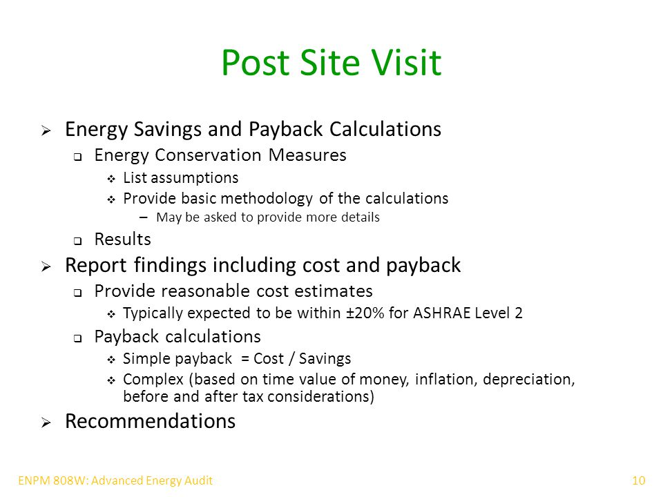 10ENPM 808W: Advanced Energy Audit Post Site Visit  Energy Savings and Payback Calculations  Energy Conservation Measures  List assumptions  Provide basic methodology of the calculations – May be asked to provide more details  Results  Report findings including cost and payback  Provide reasonable cost estimates  Typically expected to be within ±20% for ASHRAE Level 2  Payback calculations  Simple payback = Cost / Savings  Complex (based on time value of money, inflation, depreciation, before and after tax considerations)  Recommendations