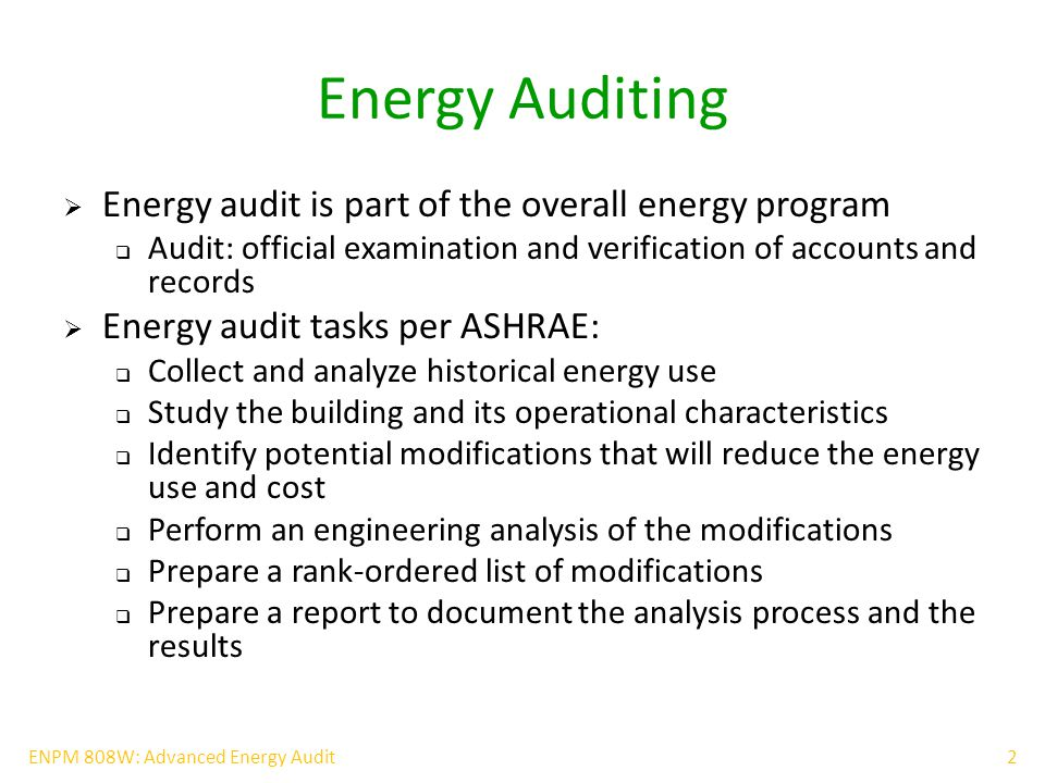 2ENPM 808W: Advanced Energy Audit Energy Auditing  Energy audit is part of the overall energy program  Audit: official examination and verification of accounts and records  Energy audit tasks per ASHRAE:  Collect and analyze historical energy use  Study the building and its operational characteristics  Identify potential modifications that will reduce the energy use and cost  Perform an engineering analysis of the modifications  Prepare a rank-ordered list of modifications  Prepare a report to document the analysis process and the results