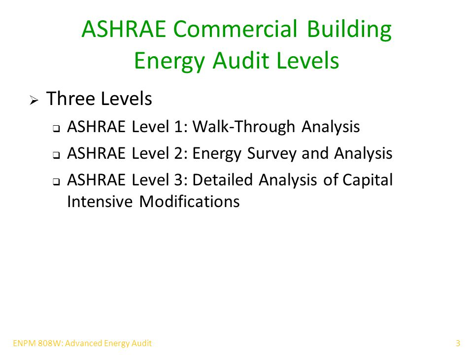 4ENPM 808W: Advanced Energy Audit ASHRAE Level 1 Analysis  Walk-through analysis  Analyze energy bills  Conduct a brief on-site visit  Brief survey of the building characteristics and occupants  Recommendations on low-cost/no-cost improvements  Preliminary Identification of Capital Improvements