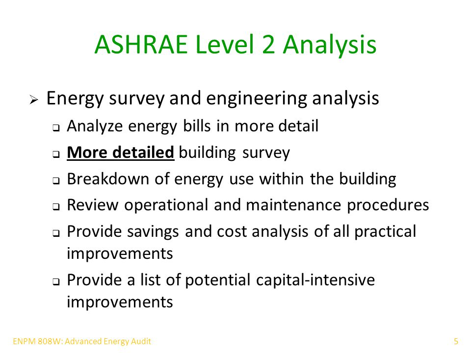 6ENPM 808W: Advanced Energy Audit ASHRAE Level 3 Analysis  Detailed analysis of capital-intensive modifications  Very detailed building survey  Detailed review of operational and maintenance procedures  Detailed building modeling/simulation (Transys, EnergyPlus) with validation from data gathering  Focus on analyzing potential capital-intensive modifications  Provide detailed project cost and savings calculations with a high level of confidence  Obtain actual contractor pricing if possible