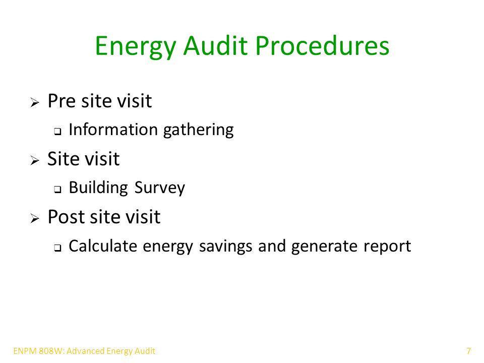 7ENPM 808W: Advanced Energy Audit Energy Audit Procedures  Pre site visit  Information gathering  Site visit  Building Survey  Post site visit  Calculate energy savings and generate report