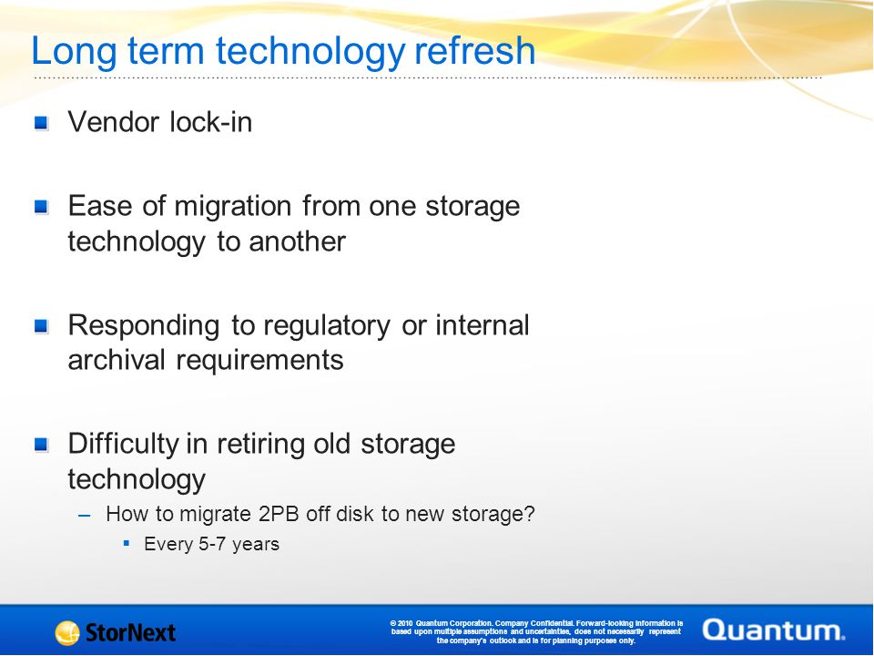 Long term technology refresh Vendor lock-in Ease of migration from one storage technology to another Responding to regulatory or internal archival requirements Difficulty in retiring old storage technology –How to migrate 2PB off disk to new storage.