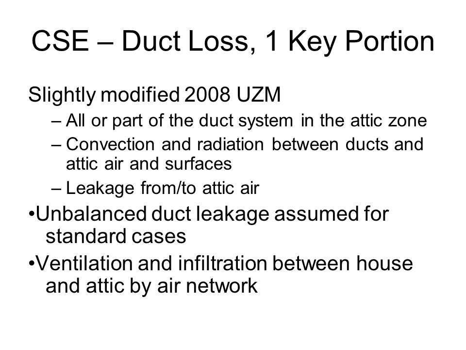 CSE – Duct Loss, 1 Key Portion Slightly modified 2008 UZM –All or part of the duct system in the attic zone –Convection and radiation between ducts and attic air and surfaces –Leakage from/to attic air Unbalanced duct leakage assumed for standard cases Ventilation and infiltration between house and attic by air network