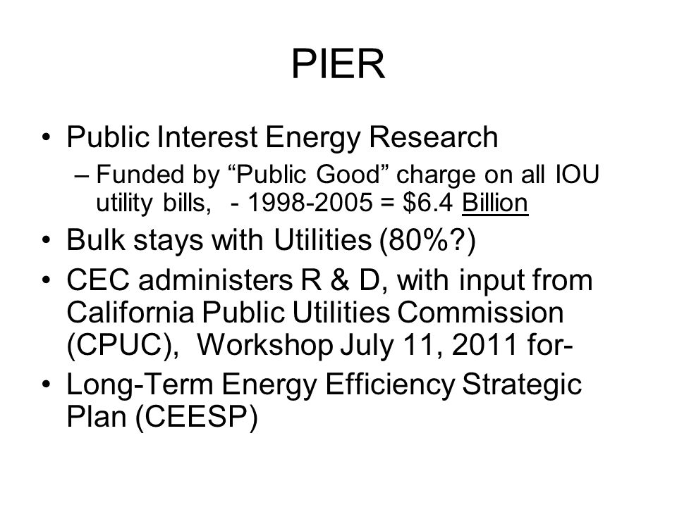 PIER Public Interest Energy Research –Funded by Public Good charge on all IOU utility bills, - 1998-2005 = $6.4 Billion Bulk stays with Utilities (80% ) CEC administers R & D, with input from California Public Utilities Commission (CPUC), Workshop July 11, 2011 for- Long-Term Energy Efficiency Strategic Plan (CEESP)