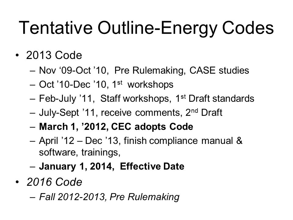 Tentative Outline-Energy Codes 2013 Code –Nov '09-Oct '10, Pre Rulemaking, CASE studies –Oct '10-Dec '10, 1 st workshops –Feb-July '11, Staff workshops, 1 st Draft standards –July-Sept '11, receive comments, 2 nd Draft –March 1, '2012, CEC adopts Code –April '12 – Dec '13, finish compliance manual & software, trainings, –January 1, 2014, Effective Date 2016 Code –Fall 2012-2013, Pre Rulemaking