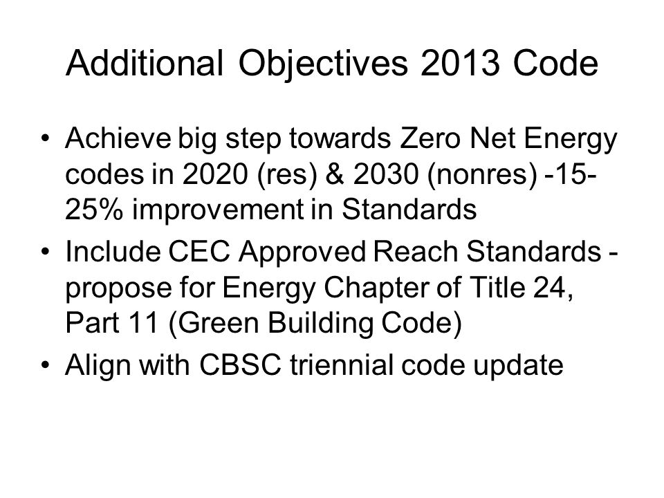 Additional Objectives 2013 Code Achieve big step towards Zero Net Energy codes in 2020 (res) & 2030 (nonres) -15- 25% improvement in Standards Include CEC Approved Reach Standards - propose for Energy Chapter of Title 24, Part 11 (Green Building Code) Align with CBSC triennial code update