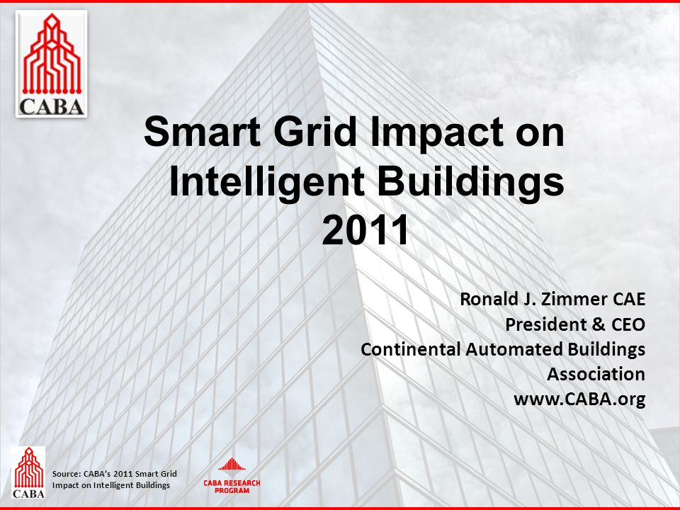 Source: CABA's 2011 Smart Grid Impact on Intelligent Buildings Smart Grid Impact on Intelligent Buildings 2011 Ronald J. Zimmer CAE President & CEO Co