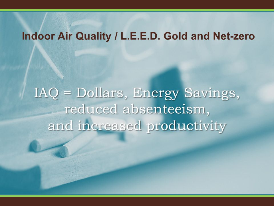 Indoor Air Quality / L.E.E.D. Gold and Net-zero IAQ = Dollars, Energy Savings, reduced absenteeism, and increased productivity