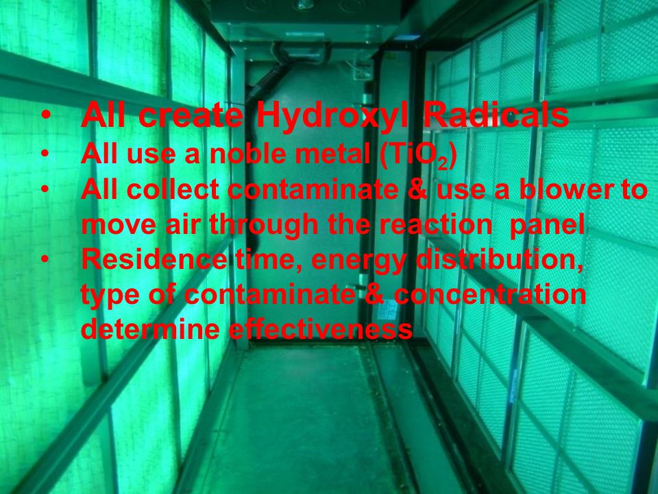All create Hydroxyl Radicals All use a noble metal (TiO 2 ) All collect contaminate & use a blower to move air through the reaction panel Residence time, energy distribution, type of contaminate & concentration determine effectiveness