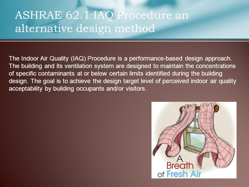 ASHRAE 62.1 IAQ Procedure an alternative design method The Indoor Air Quality (IAQ) Procedure is a performance-based design approach.