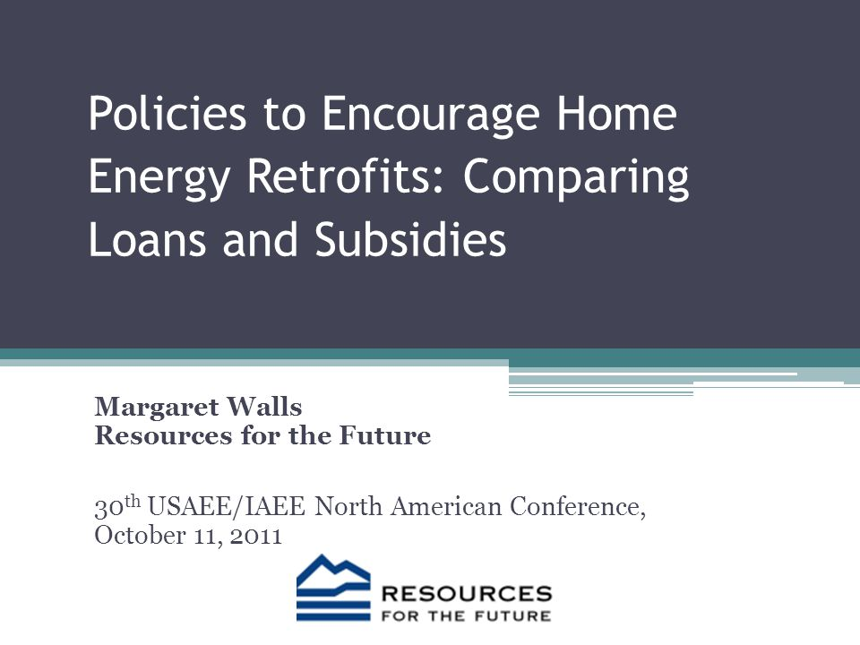 Policies to Encourage Home Energy Retrofits: Comparing Loans and Subsidies Margaret Walls Resources for the Future 30 th USAEE/IAEE North American Conference, October 11, 2011