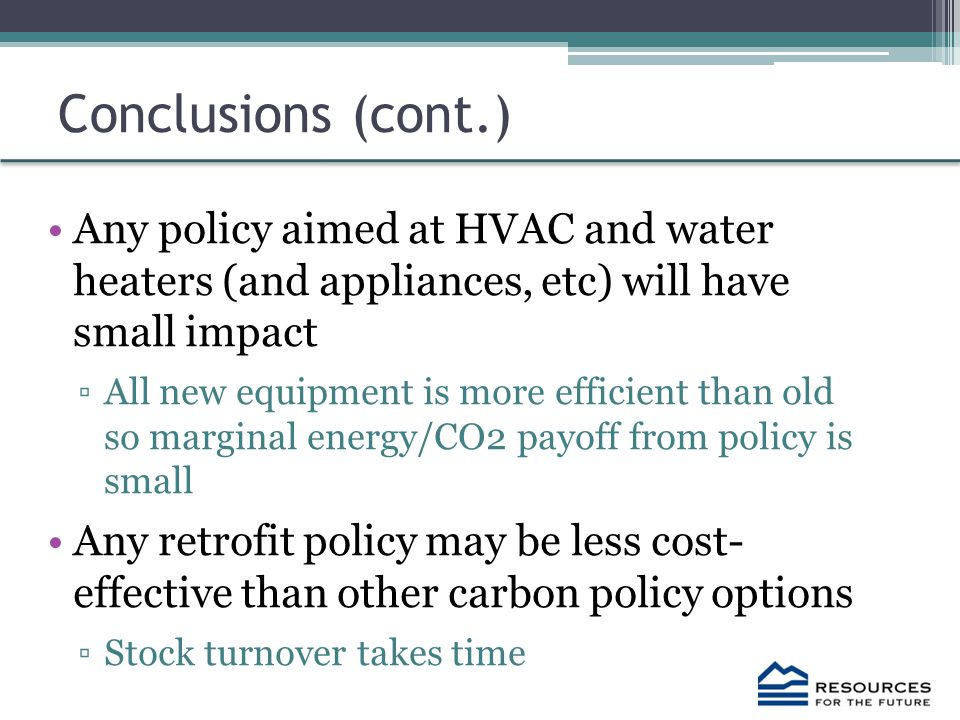 Conclusions (cont.) Any policy aimed at HVAC and water heaters (and appliances, etc) will have small impact ▫All new equipment is more efficient than old so marginal energy/CO2 payoff from policy is small Any retrofit policy may be less cost- effective than other carbon policy options ▫Stock turnover takes time