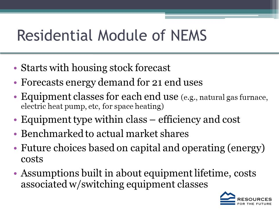 Residential Module of NEMS Starts with housing stock forecast Forecasts energy demand for 21 end uses Equipment classes for each end use (e.g., natural gas furnace, electric heat pump, etc, for space heating) Equipment type within class – efficiency and cost Benchmarked to actual market shares Future choices based on capital and operating (energy) costs Assumptions built in about equipment lifetime, costs associated w/switching equipment classes