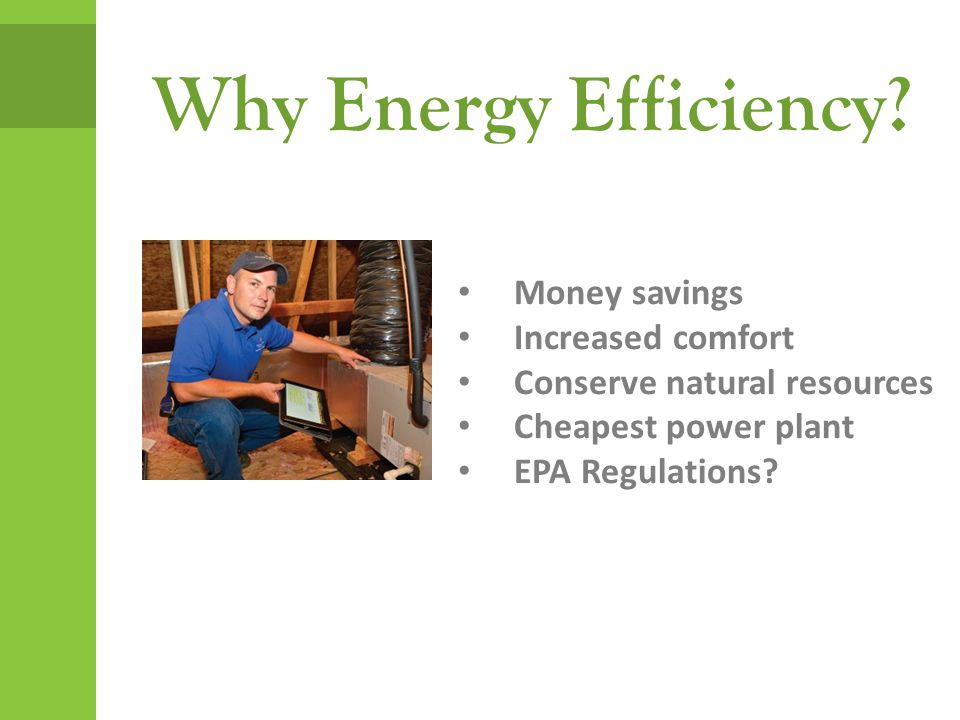 Why Energy Efficiency? Money savings Increased comfort Conserve natural resources Cheapest power plant EPA Regulations?