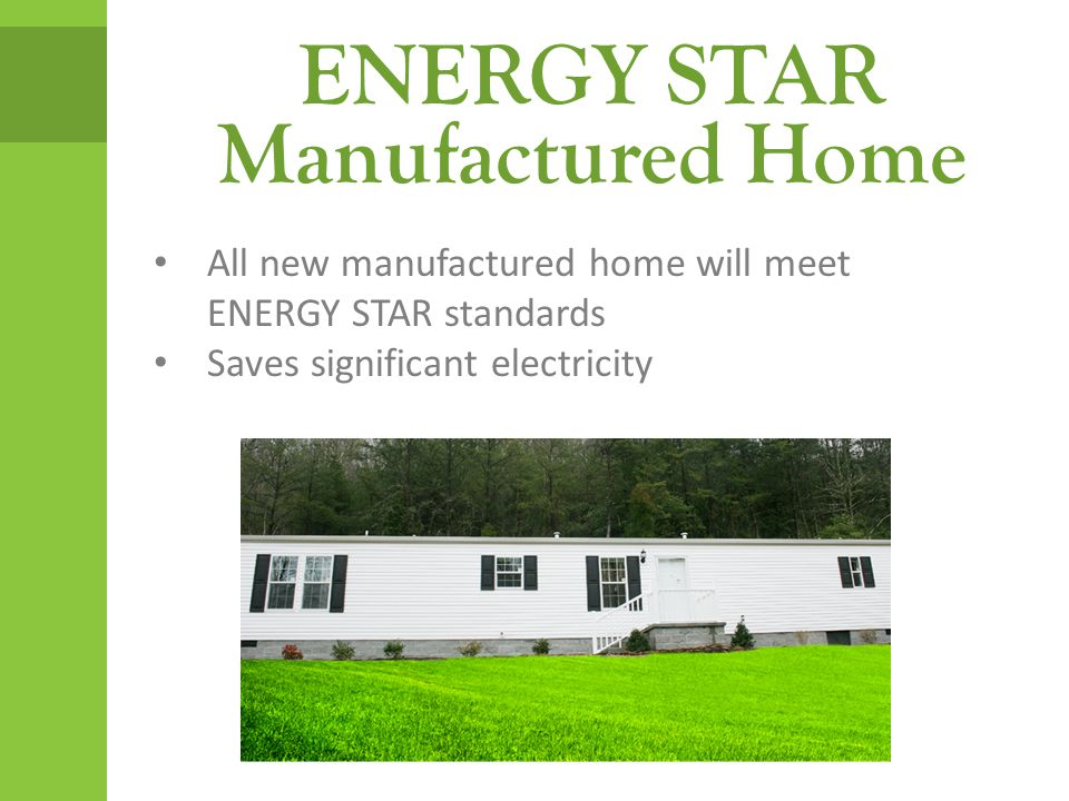 ENERGY STAR Manufactured Home All new manufactured home will meet ENERGY STAR standards Saves significant electricity