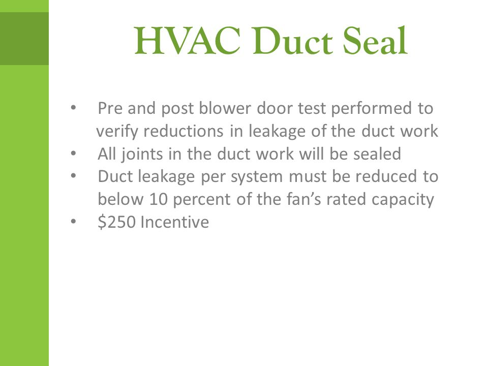 HVAC Duct Seal Pre and post blower door test performed to verify reductions in leakage of the duct work All joints in the duct work will be sealed Duc