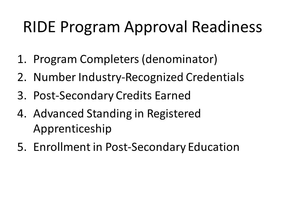 RIDE Program Approval Readiness 1.Program Completers (denominator) 2.Number Industry-Recognized Credentials 3.Post-Secondary Credits Earned 4.Advanced Standing in Registered Apprenticeship 5.Enrollment in Post-Secondary Education