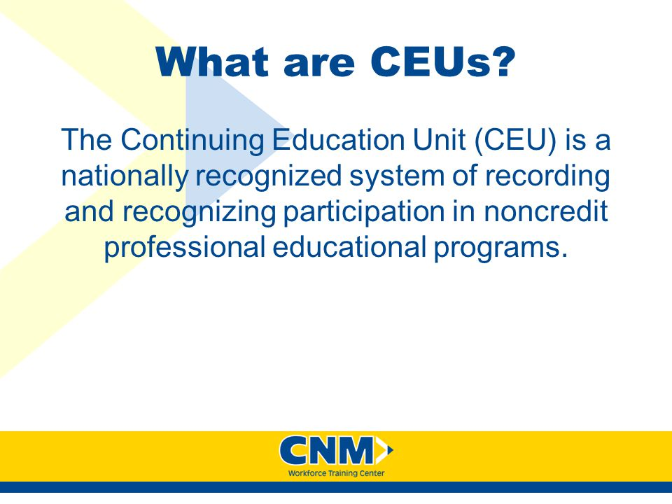 What are CEUs? The Continuing Education Unit (CEU) is a nationally recognized system of recording and recognizing participation in noncredit professio