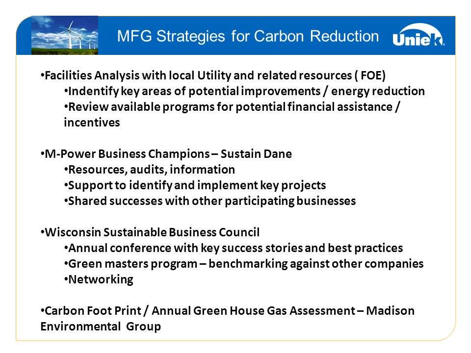 MFG Strategies for Carbon Reduction Facilities Analysis with local Utility and related resources ( FOE) Indentify key areas of potential improvements / energy reduction Review available programs for potential financial assistance / incentives M-Power Business Champions – Sustain Dane Resources, audits, information Support to identify and implement key projects Shared successes with other participating businesses Wisconsin Sustainable Business Council Annual conference with key success stories and best practices Green masters program – benchmarking against other companies Networking Carbon Foot Print / Annual Green House Gas Assessment – Madison Environmental Group