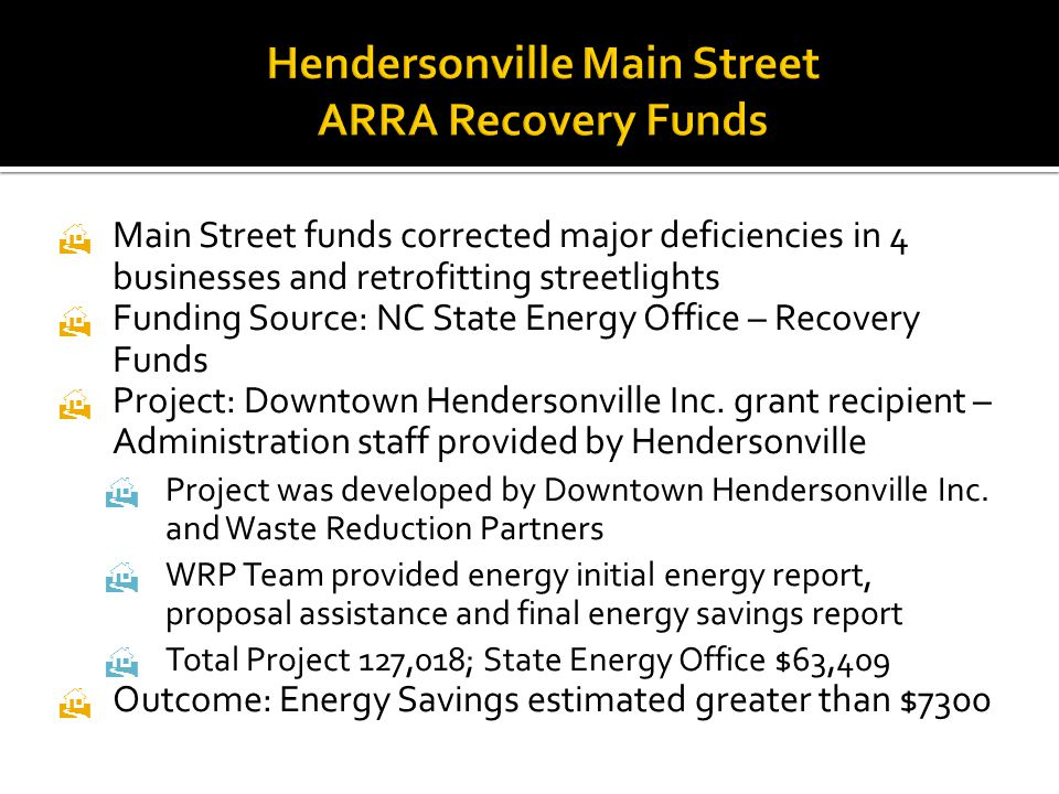  Main Street funds corrected major deficiencies in 4 businesses and retrofitting streetlights  Funding Source: NC State Energy Office – Recovery Funds  Project: Downtown Hendersonville Inc.