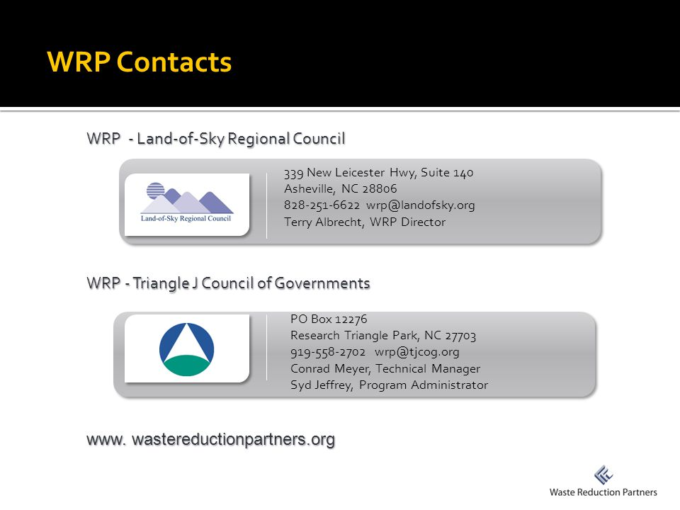 WRP Contacts WRP - Land-of-Sky Regional Council WRP - Triangle J Council of Governments 339 New Leicester Hwy, Suite 140 Asheville, NC 28806 828-251-6622 wrp@landofsky.org Terry Albrecht, WRP Director PO Box 12276 Research Triangle Park, NC 27703 919-558-2702 wrp@tjcog.org Conrad Meyer, Technical Manager Syd Jeffrey, Program Administrator www.
